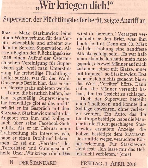 Der Standard mobile  (31.03.16): http://mobil.derstandard.at/2000033968653/Drohung-gegen-Gutmenschen-in-Graz-Wir-kriegen-dich  Bericht in Standard vom 1.4.16 über den Angriff (am 30.3.16) auf mich und